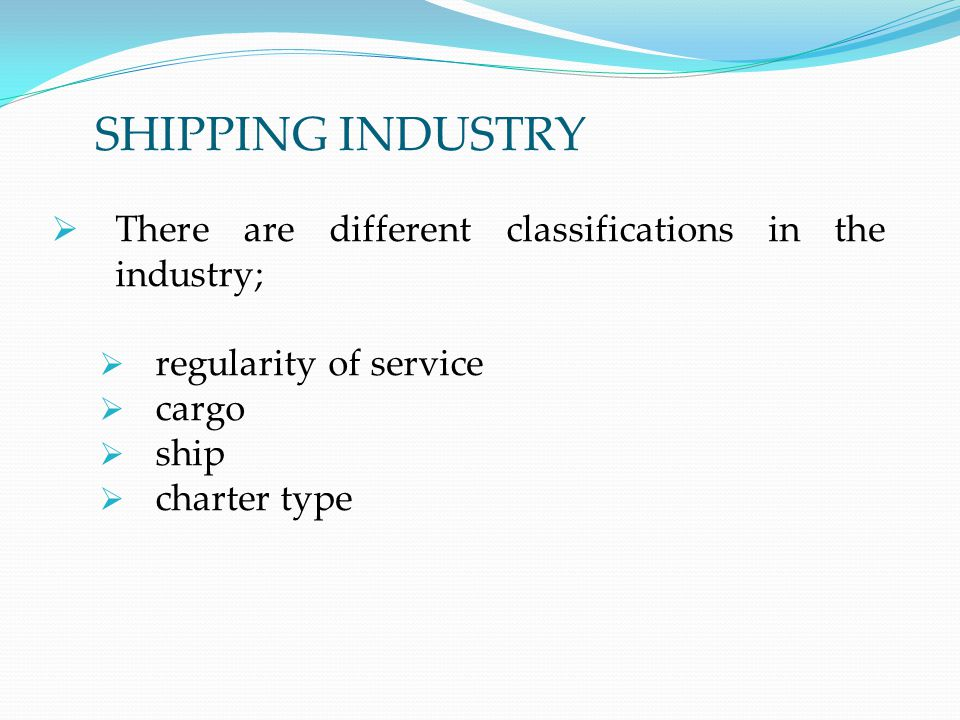 SHIPPING INDUSTRY There are different classifications in the industry;