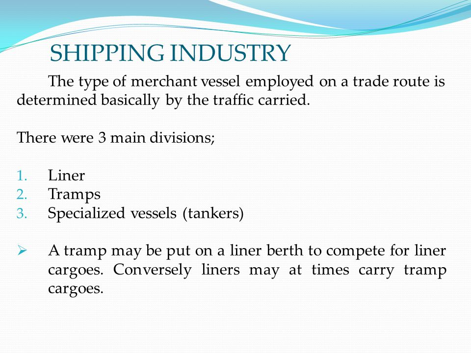 SHIPPING INDUSTRY The type of merchant vessel employed on a trade route is. determined basically by the traffic carried.