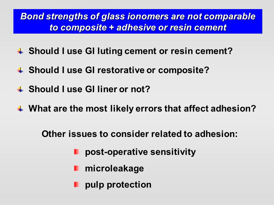 Bond strengths of glass ionomers are not comparable to composite + adhesive or resin cement