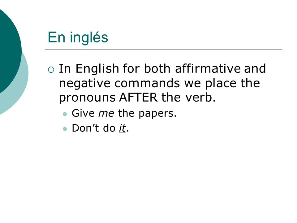 En inglés In English for both affirmative and negative commands we place the pronouns AFTER the verb.