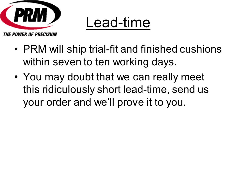 Lead-time PRM will ship trial-fit and finished cushions within seven to ten working days.