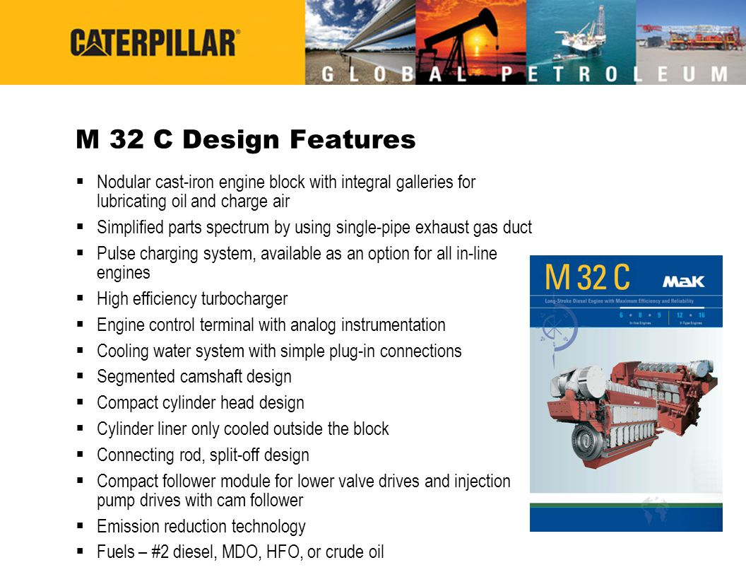 M 32 C Design Features Nodular cast-iron engine block with integral galleries for lubricating oil and charge air.