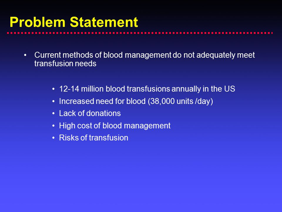 Problem Statement Current methods of blood management do not adequately meet transfusion needs. 12-14 million blood transfusions annually in the US.