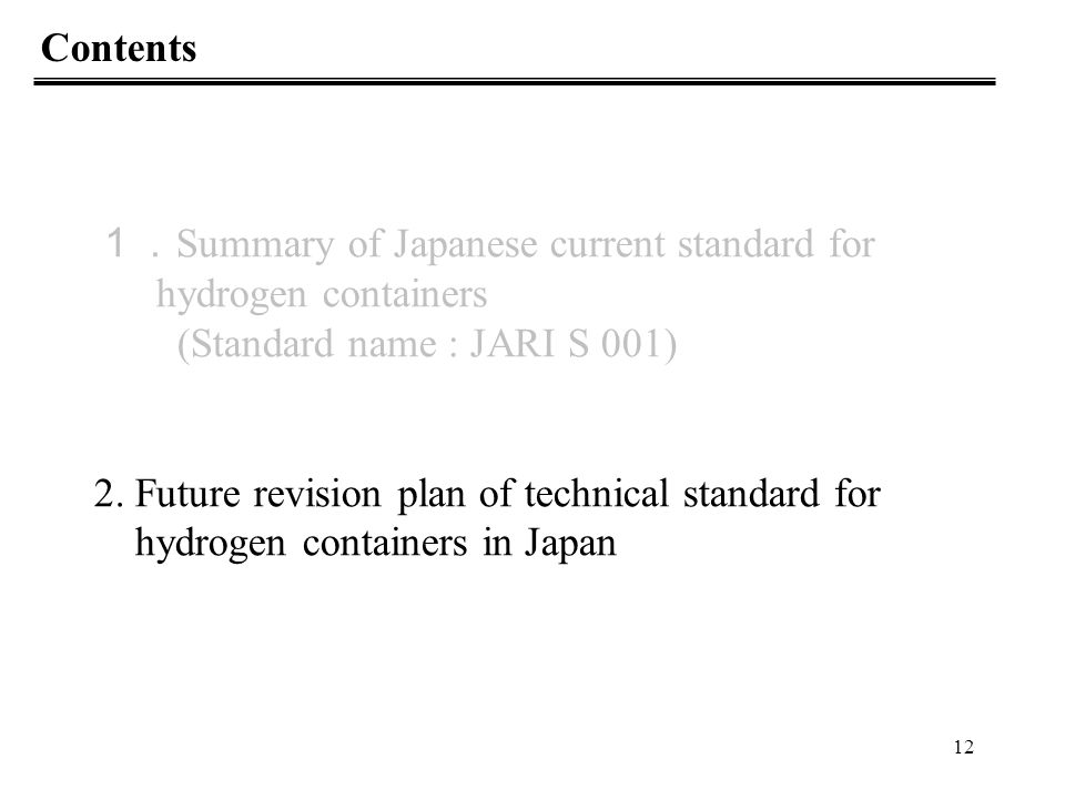 Contents 1.Summary of Japanese current standard for. hydrogen containers. (Standard name : JARI S 001)