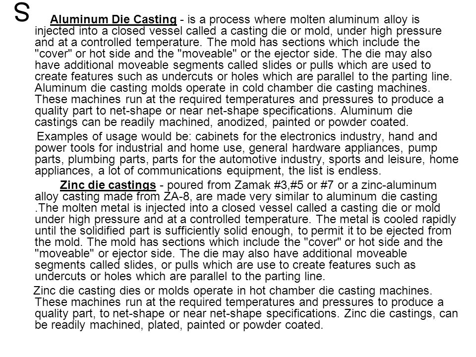 Aluminum Die Casting - is a process where molten aluminum alloy is injected into a closed vessel called a casting die or mold, under high pressure and at a controlled temperature. The mold has sections which include the cover or hot side and the moveable or the ejector side. The die may also have additional moveable segments called slides or pulls which are used to create features such as undercuts or holes which are parallel to the parting line. Aluminum die casting molds operate in cold chamber die casting machines. These machines run at the required temperatures and pressures to produce a quality part to net-shape or near net-shape specifications. Aluminum die castings can be readily machined, anodized, painted or powder coated.