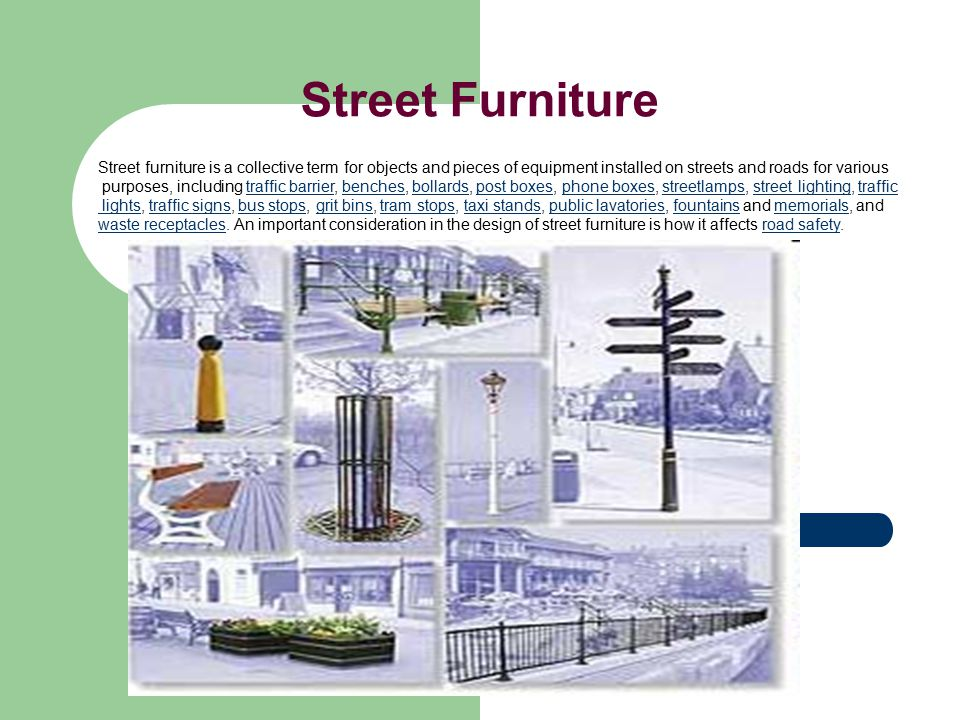 Street Furniture Street furniture is a collective term for objects and pieces of equipment installed on streets and roads for various.