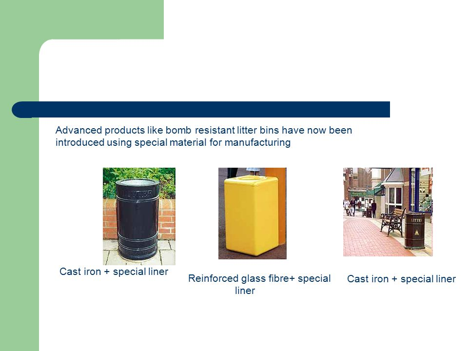 Advanced products like bomb resistant litter bins have now been introduced using special material for manufacturing
