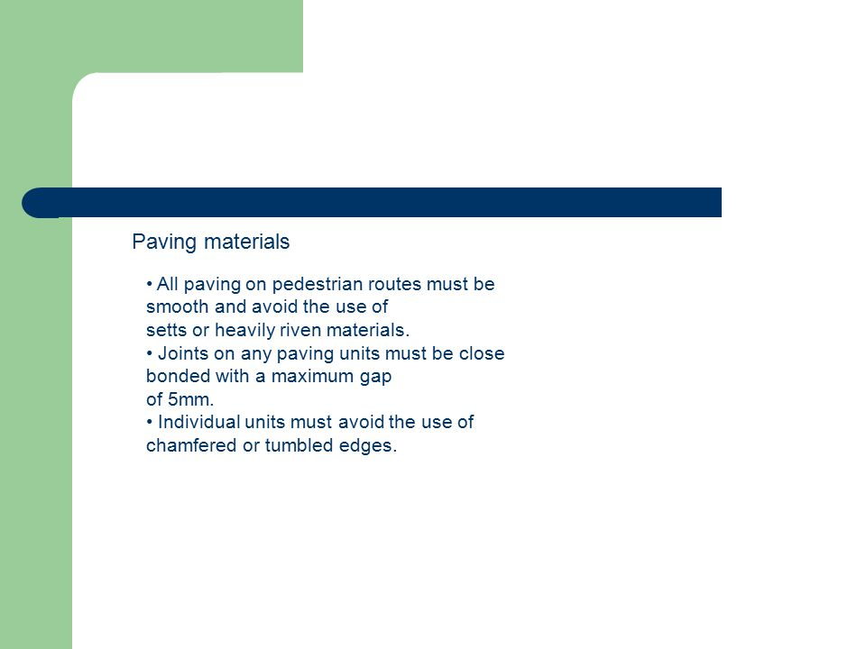 Paving materials • All paving on pedestrian routes must be smooth and avoid the use of. setts or heavily riven materials.