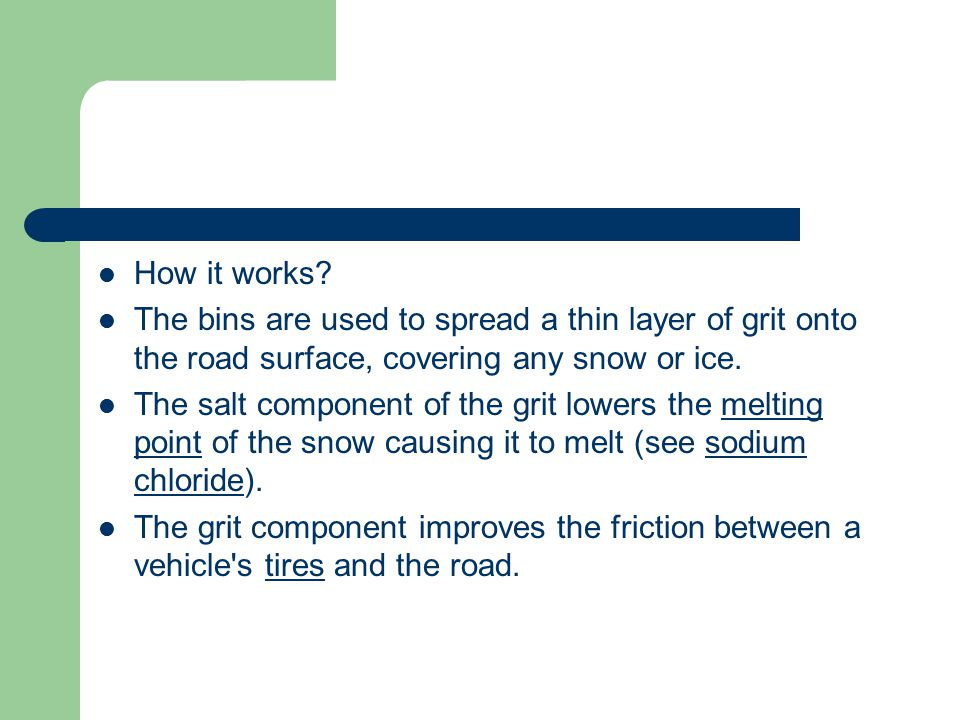 How it works The bins are used to spread a thin layer of grit onto the road surface, covering any snow or ice.