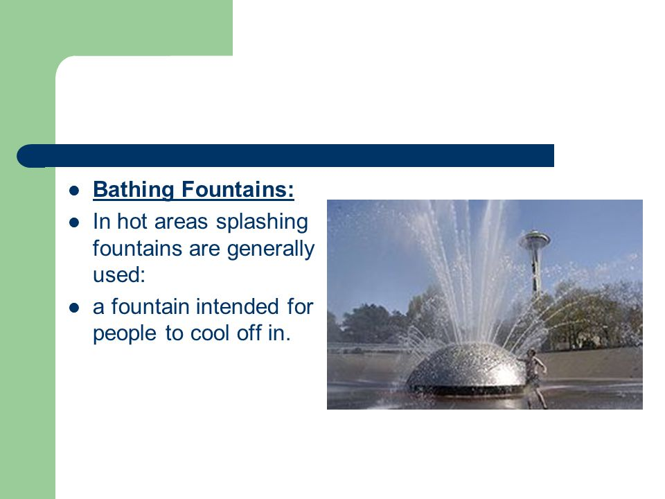 Bathing Fountains: In hot areas splashing fountains are generally used: a fountain intended for people to cool off in.