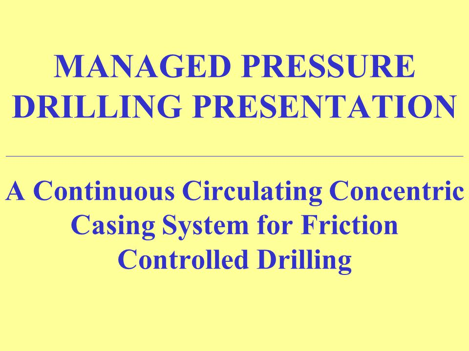 MANAGED PRESSURE DRILLING PRESENTATION ______________________________________________________________________ A Continuous Circulating Concentric Casing System for Friction Controlled Drilling
