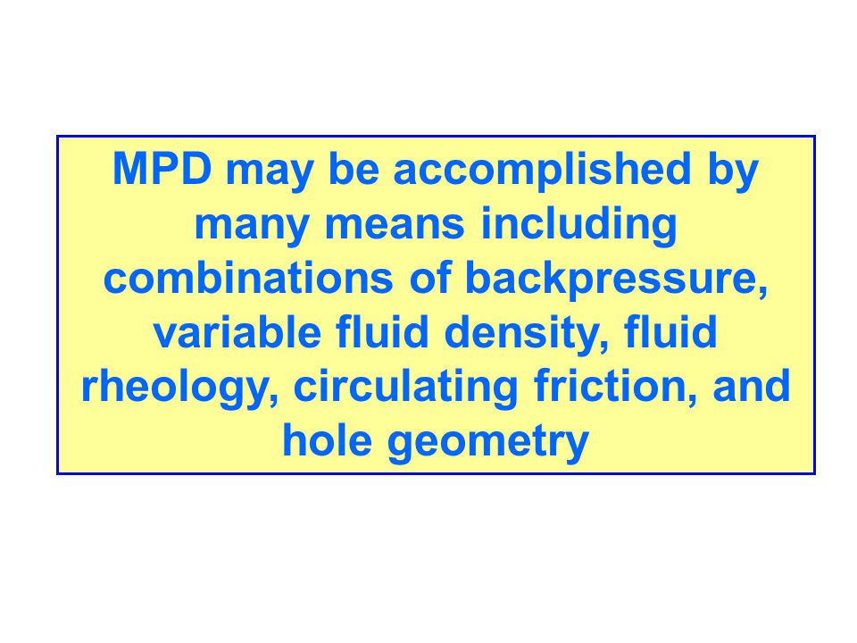 MPD may be accomplished by many means including combinations of backpressure, variable fluid density, fluid rheology, circulating friction, and hole geometry