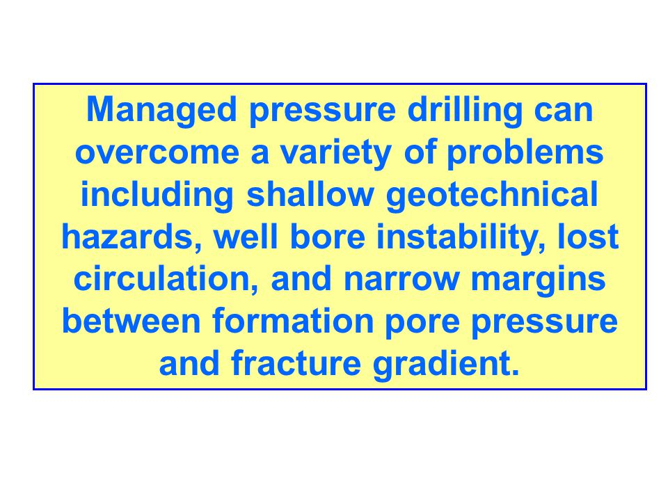 Managed pressure drilling can overcome a variety of problems including shallow geotechnical hazards, well bore instability, lost circulation, and narrow margins between formation pore pressure and fracture gradient.