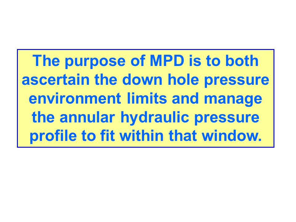 The purpose of MPD is to both ascertain the down hole pressure environment limits and manage the annular hydraulic pressure profile to fit within that window.