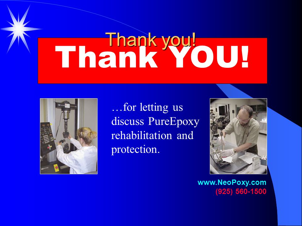 Thank you! Thank YOU! …for letting us discuss PureEpoxy rehabilitation and protection. www.NeoPoxy.com.