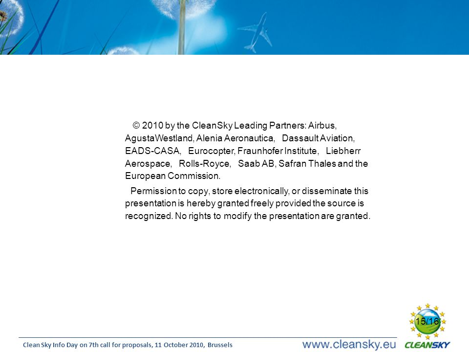 © 2010 by the CleanSky Leading Partners: Airbus, AgustaWestland, Alenia Aeronautica, Dassault Aviation, EADS-CASA, Eurocopter, Fraunhofer Institute, Liebherr Aerospace, Rolls-Royce, Saab AB, Safran Thales and the European Commission.