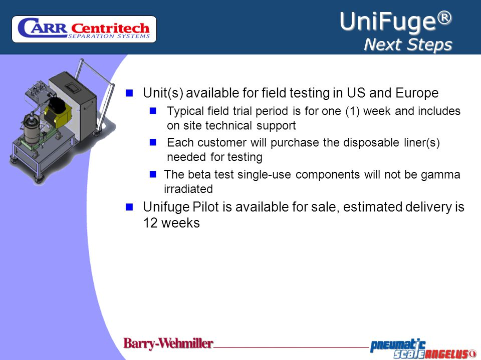 UniFuge® Next Steps Unit(s) available for field testing in US and Europe.