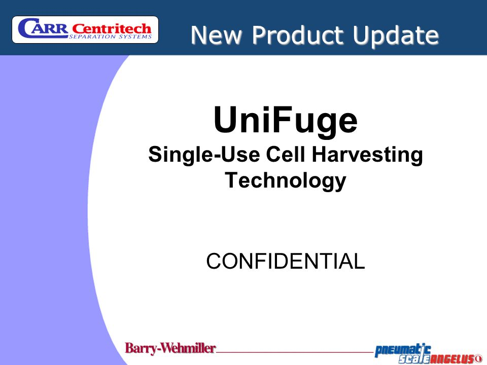 UniFuge Single-Use Cell Harvesting Technology CONFIDENTIAL