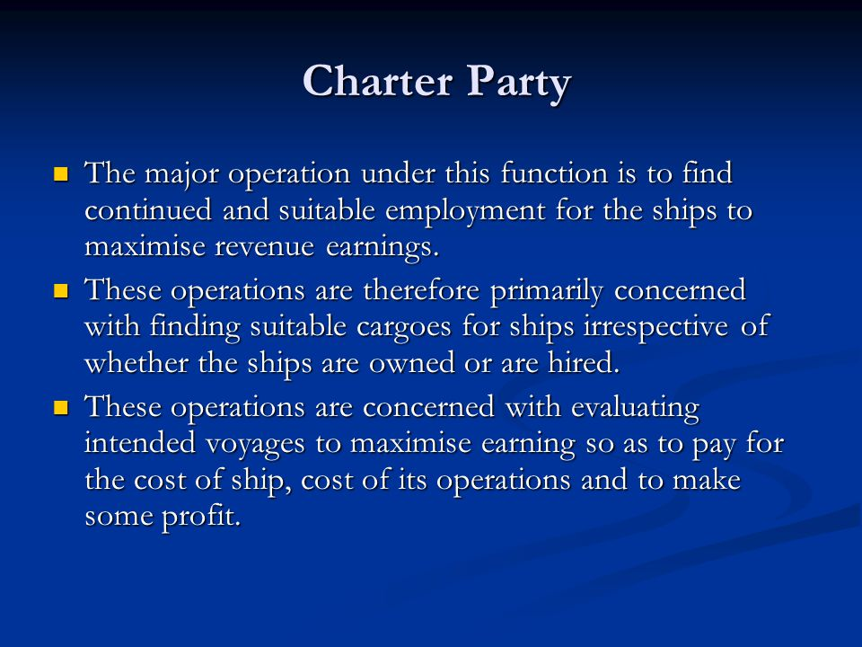 Charter Party The major operation under this function is to find continued and suitable employment for the ships to maximise revenue earnings.