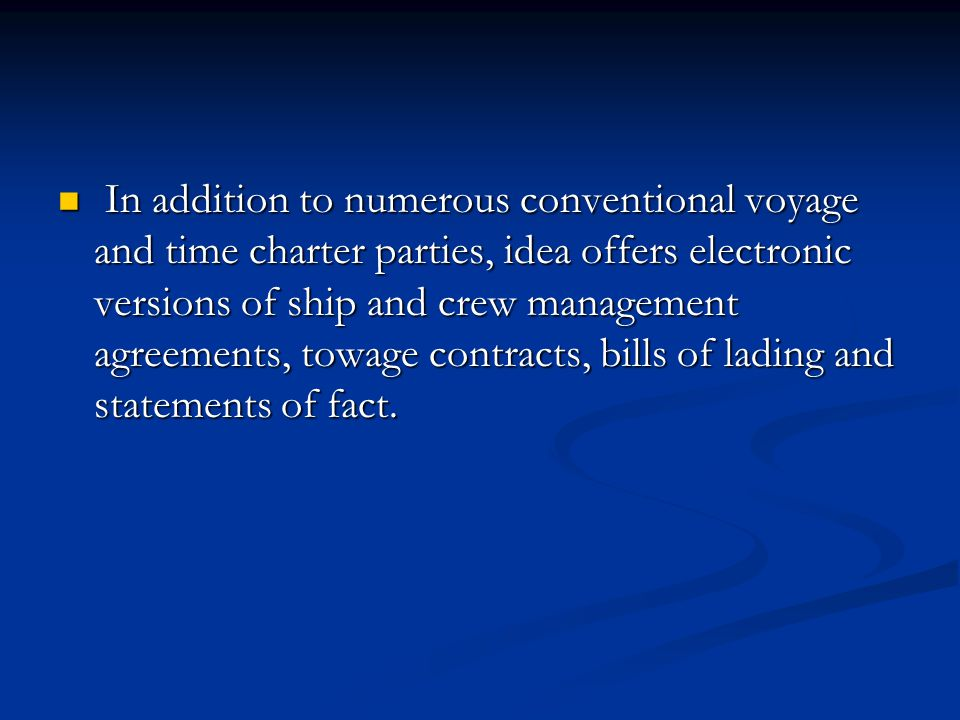 In addition to numerous conventional voyage and time charter parties, idea offers electronic versions of ship and crew management agreements, towage contracts, bills of lading and statements of fact.