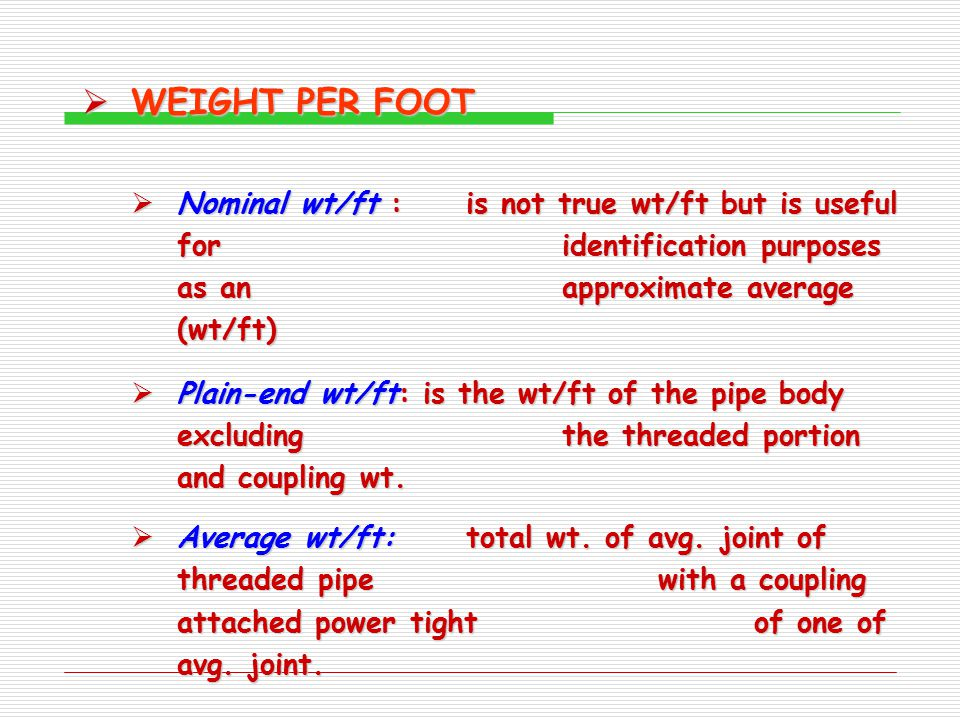 WEIGHT PER FOOT Nominal wt/ft : is not true wt/ft but is useful for identification purposes as an approximate average (wt/ft)