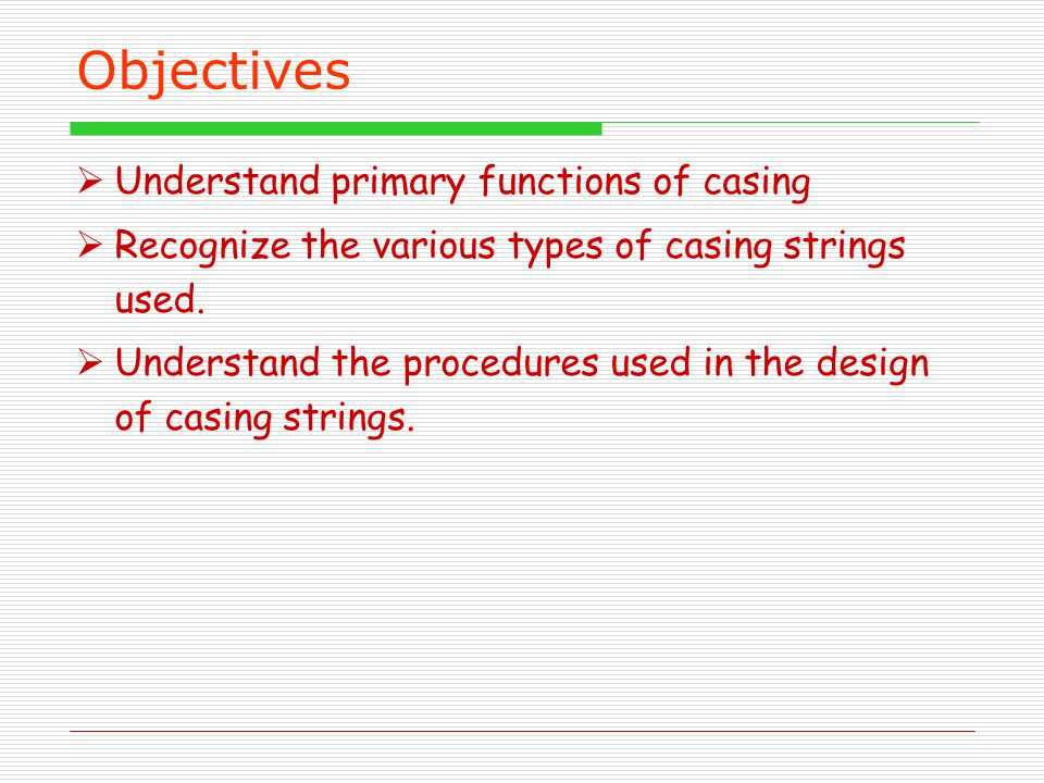 Objectives Understand primary functions of casing