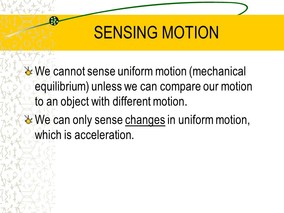 SENSING MOTION We cannot sense uniform motion (mechanical equilibrium) unless we can compare our motion to an object with different motion.