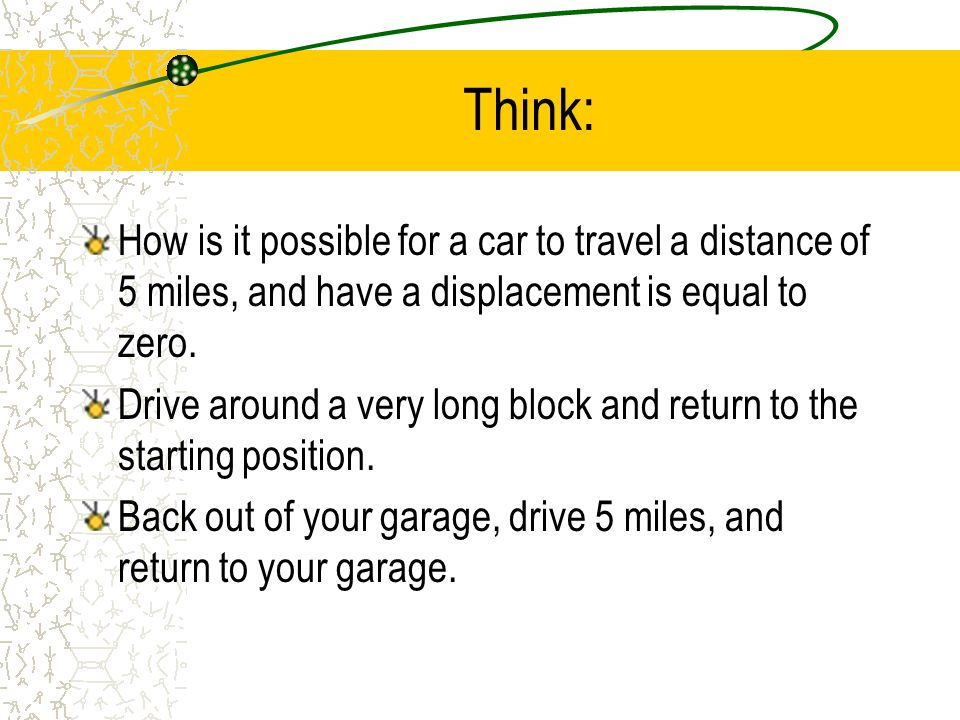 Think: How is it possible for a car to travel a distance of 5 miles, and have a displacement is equal to zero.