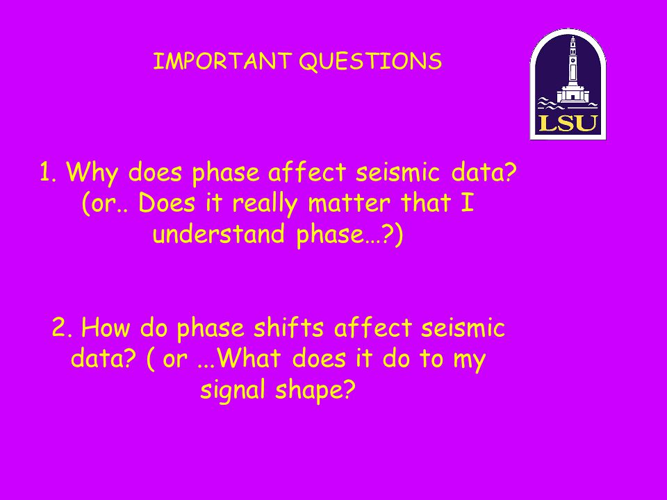 IMPORTANT QUESTIONS 1. Why does phase affect seismic data (or.. Does it really matter that I understand phase… )