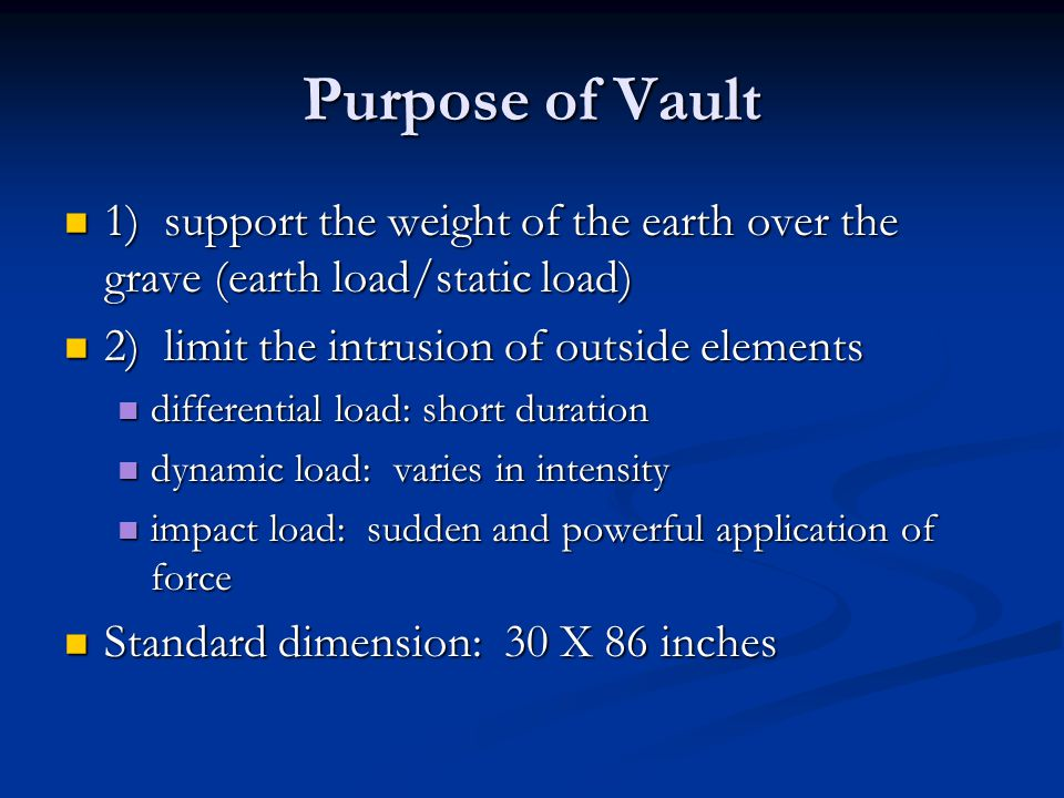 Purpose of Vault 1) support the weight of the earth over the grave (earth load/static load) 2) limit the intrusion of outside elements.