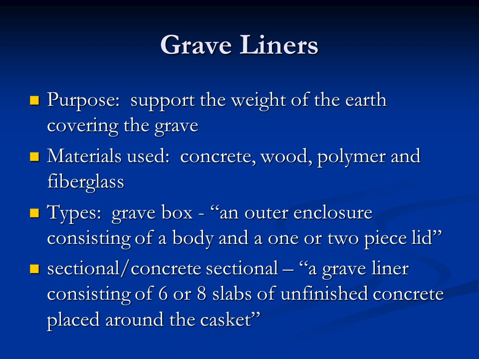 Grave Liners Purpose: support the weight of the earth covering the grave. Materials used: concrete, wood, polymer and fiberglass.