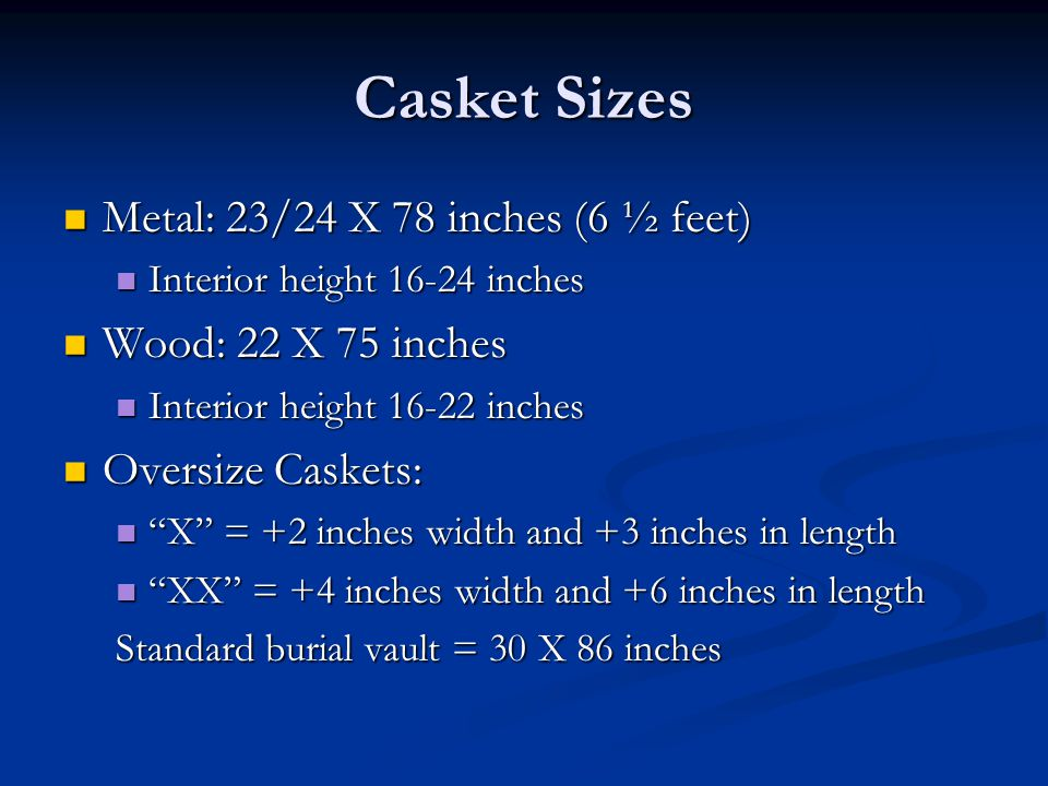 Casket Sizes Metal: 23/24 X 78 inches (6 ½ feet) Wood: 22 X 75 inches