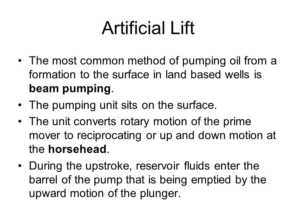 Artificial Lift The most common method of pumping oil from a formation to the surface in land based wells is beam pumping.