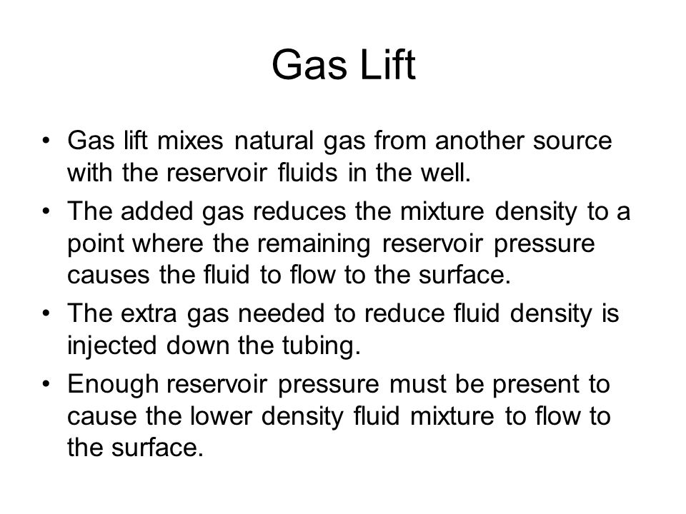 Gas Lift Gas lift mixes natural gas from another source with the reservoir fluids in the well.