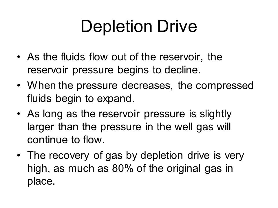 Depletion Drive As the fluids flow out of the reservoir, the reservoir pressure begins to decline.