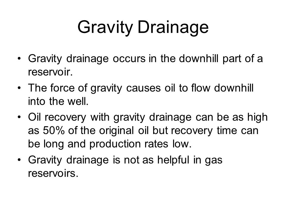 Gravity Drainage Gravity drainage occurs in the downhill part of a reservoir. The force of gravity causes oil to flow downhill into the well.