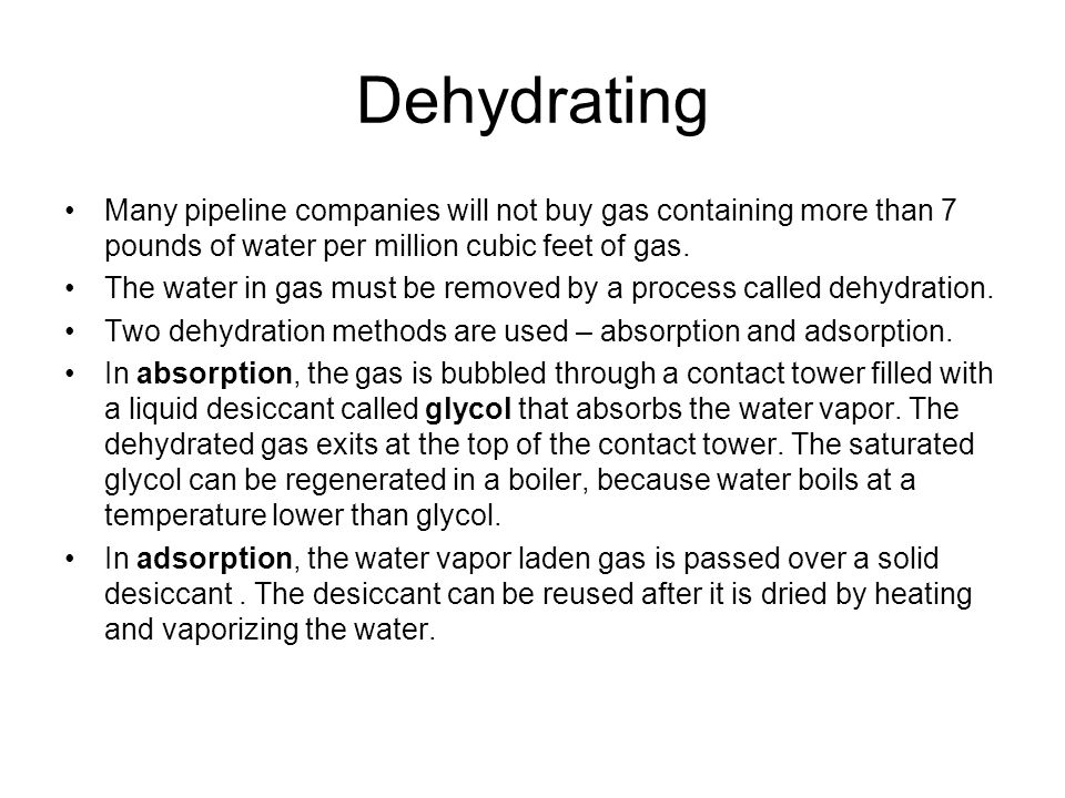 Dehydrating Many pipeline companies will not buy gas containing more than 7 pounds of water per million cubic feet of gas.