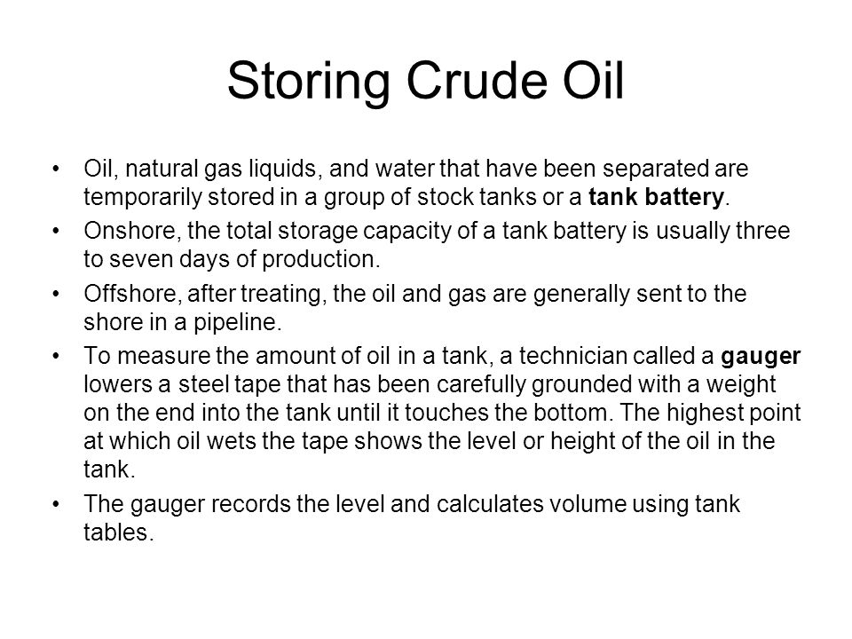 Storing Crude Oil Oil, natural gas liquids, and water that have been separated are temporarily stored in a group of stock tanks or a tank battery.