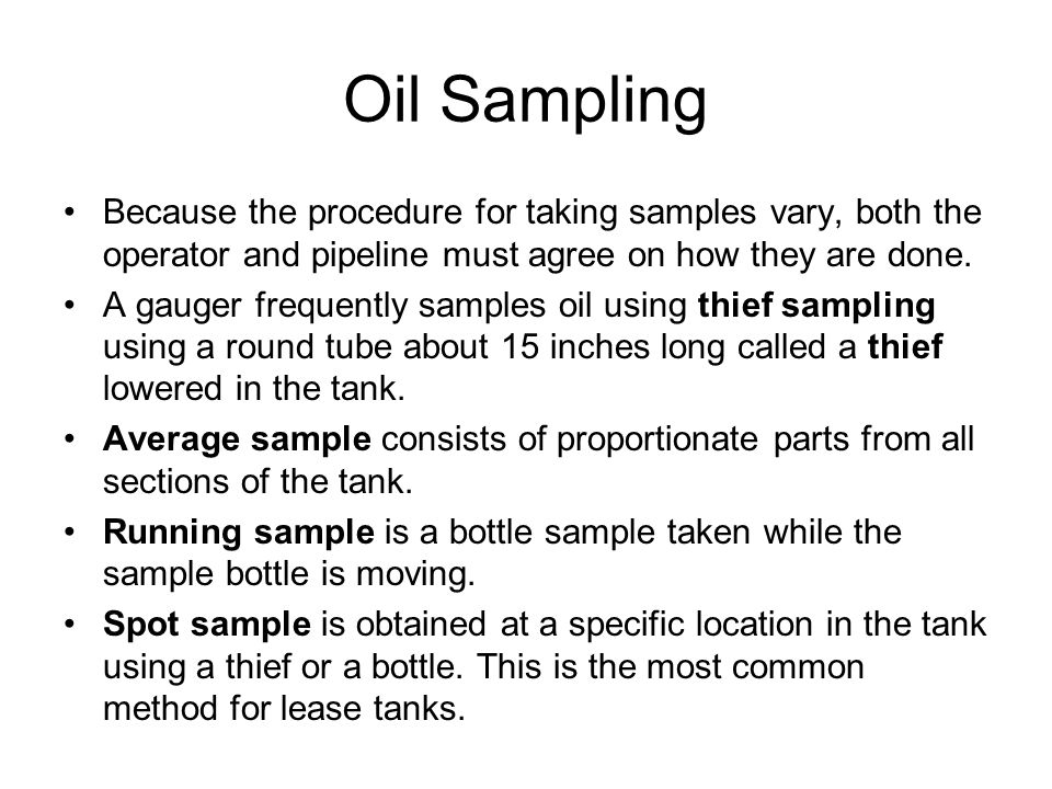 Oil Sampling Because the procedure for taking samples vary, both the operator and pipeline must agree on how they are done.