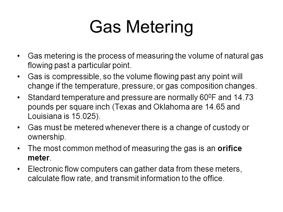 Gas Metering Gas metering is the process of measuring the volume of natural gas flowing past a particular point.