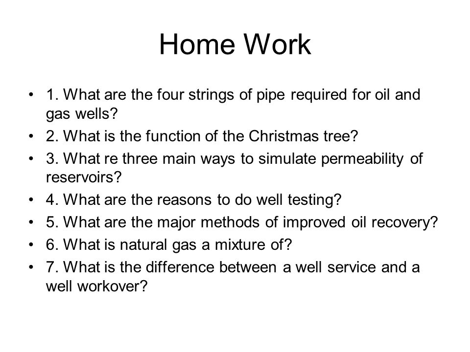 Home Work 1. What are the four strings of pipe required for oil and gas wells 2. What is the function of the Christmas tree