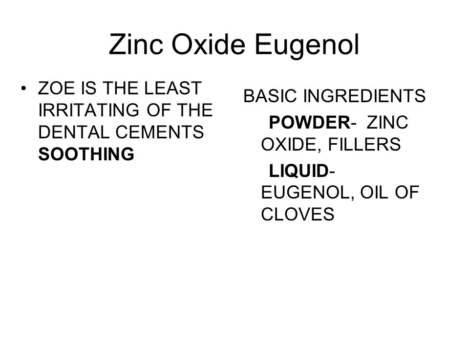Zinc Oxide Eugenol ZOE IS THE LEAST IRRITATING OF THE DENTAL CEMENTS SOOTHING. BASIC INGREDIENTS.