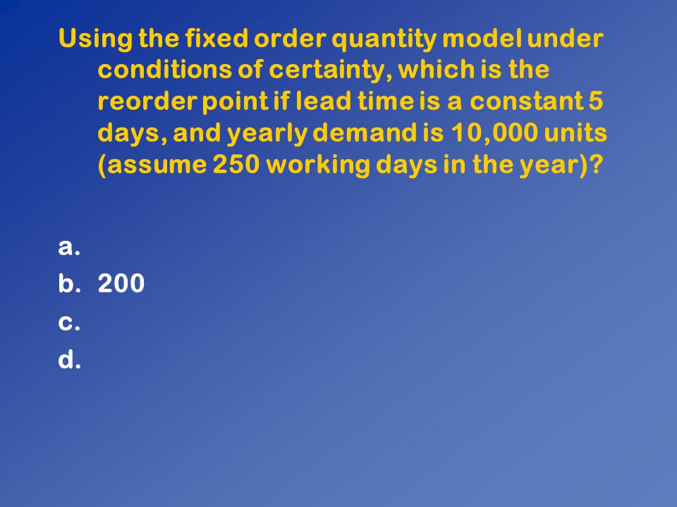 Using the fixed order quantity model under conditions of certainty, which is the reorder point if lead time is a constant 5 days, and yearly demand is 10,000 units (assume 250 working days in the year)