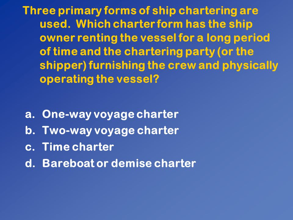 Three primary forms of ship chartering are used