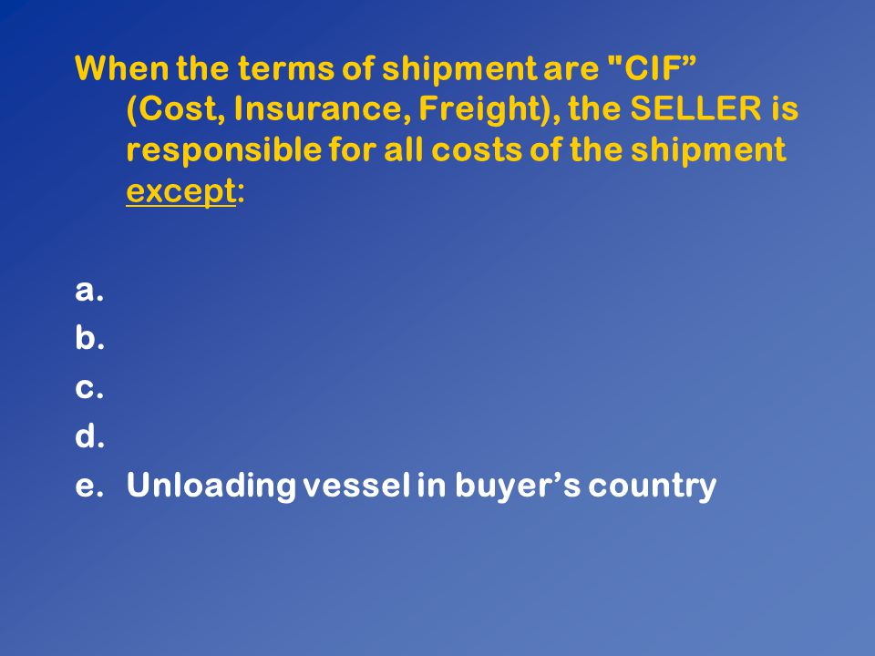 When the terms of shipment are CIF (Cost, Insurance, Freight), the SELLER is responsible for all costs of the shipment except: