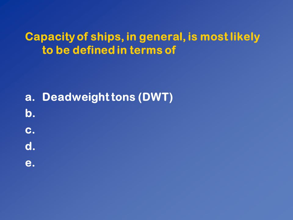 Capacity of ships, in general, is most likely to be defined in terms of