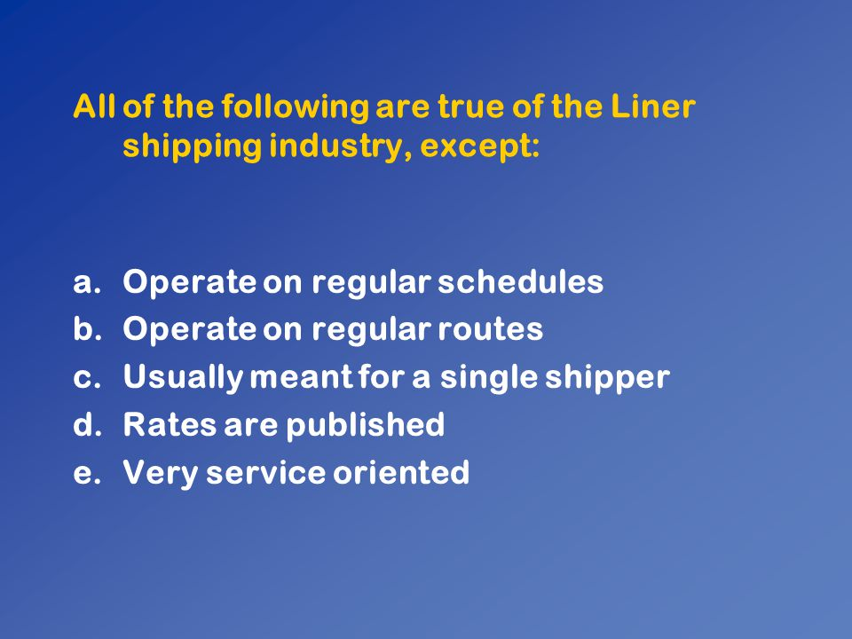 All of the following are true of the Liner shipping industry, except:
