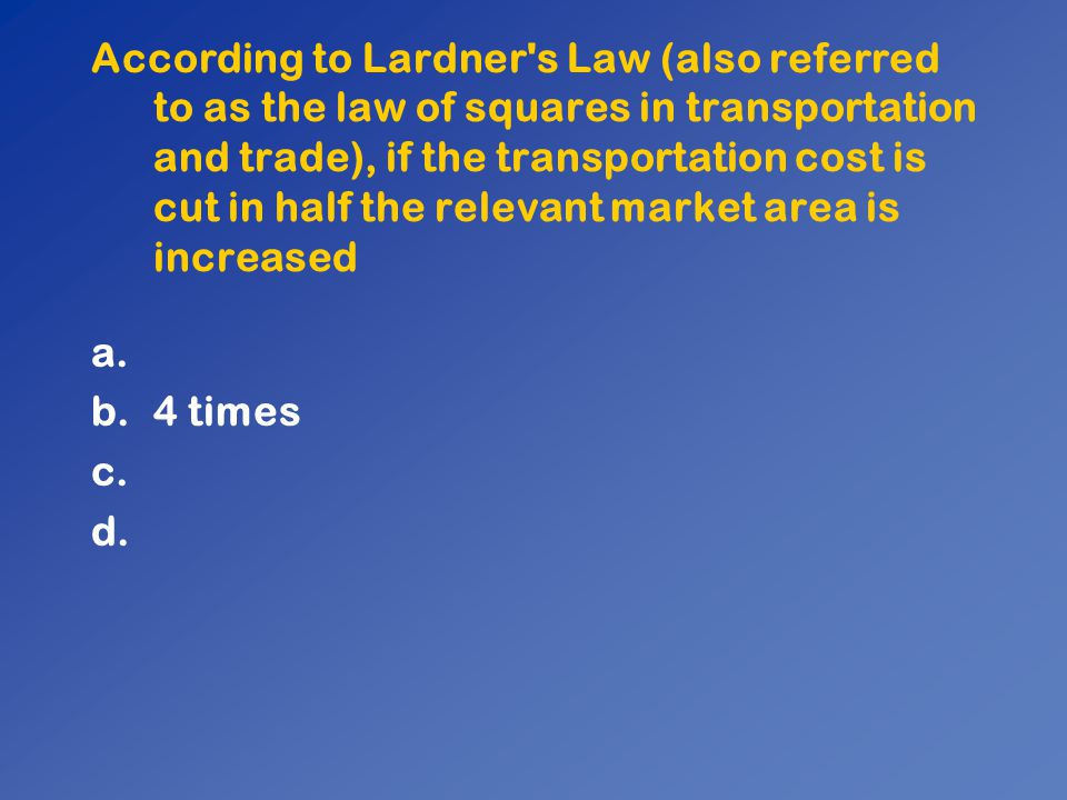 According to Lardner s Law (also referred to as the law of squares in transportation and trade), if the transportation cost is cut in half the relevant market area is increased