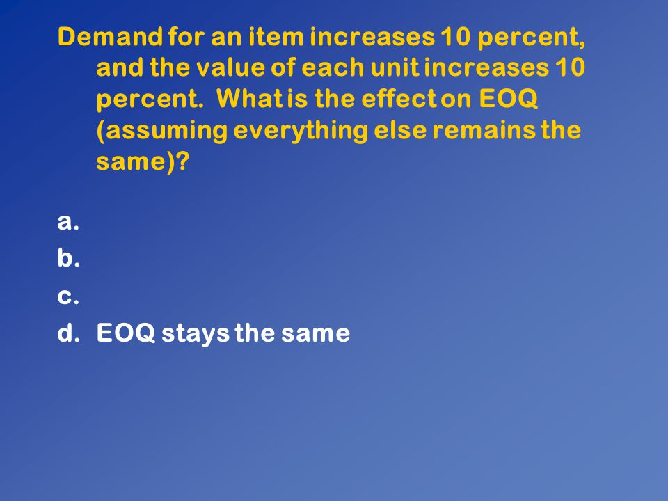 Demand for an item increases 10 percent, and the value of each unit increases 10 percent. What is the effect on EOQ (assuming everything else remains the same)