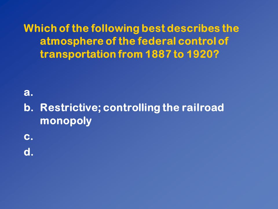 Which of the following best describes the atmosphere of the federal control of transportation from 1887 to 1920